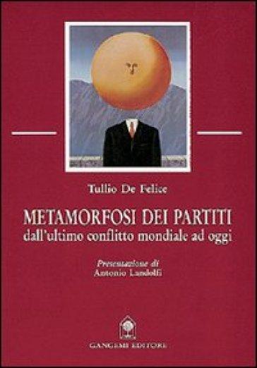 Metamorfosi dei partiti. Dall'ultimo conflitto mondiale ad oggi - Tullio De Felice |