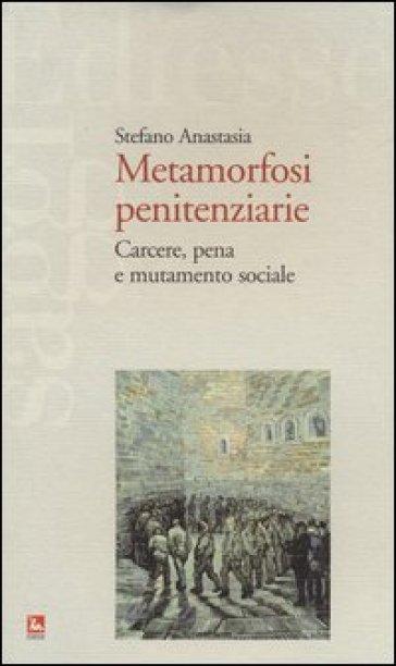Metamorfosi penitenziarie. Carcere, pena e mutamento sociale - Stefano Anastasia |