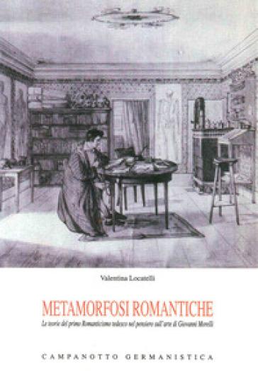 Metamorfosi romantiche. Le teorie del primo Romanticismo tedesco nel pensierio sull'arte di Giovanni Morelli - Valentina Locatelli   Jonathanterrington.com
