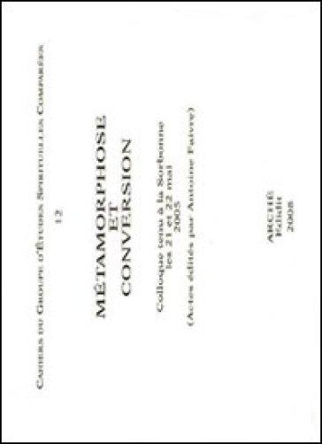Metamorphose et conversion. Colloque tenu à la Sorbonne (21-22 mai 2005) - Jean-Louis Veillard Baron |