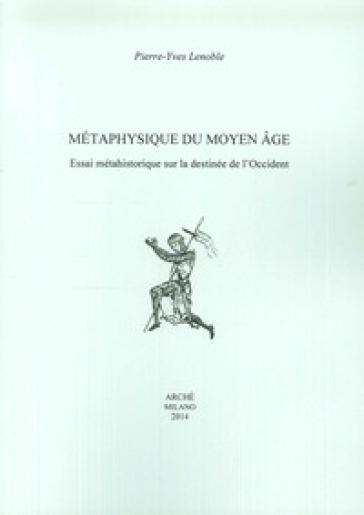 Metaphysique du moyen age. Essai méthahistorique sur la destinée de l'Occident - Pierre-Yves Lenoble |