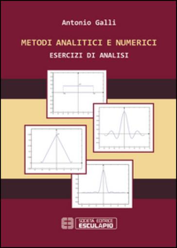 Metodi analitici e numerici. Esercizi di analisi - Antonio Galli |