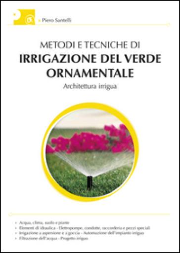 Metodi e tecniche di irrigazione del verde ornamentale. Con aggiornamento online - Piero Santelli pdf epub