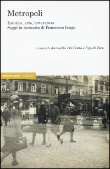 Metropoli. eEstetica, arte, letteratura. Saggi in memoria di Francesco Iengo - A. Del Gatto |