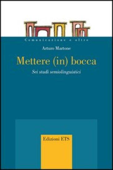 Mettere (in) bocca. Sei studi semiolinguistici - Arturo Martone |