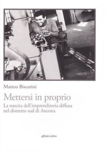 Mettersi in proprio. La nascita dell'imprenditoria diffusa nel distretto sud di Ancona - Matteo Biscarini |