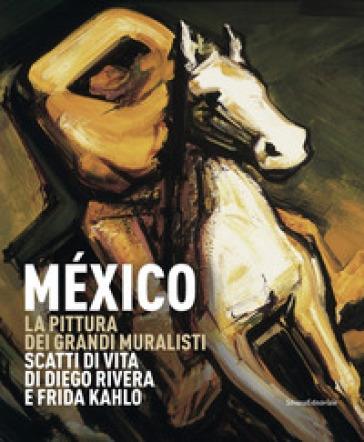 México. La pittura dei grandi muralisti. Scatti di vita di Diego Rivera e Frida Kahlo. Catalogo della mostra (Genova, 23 maggio-9 settembre 2018). Ediz. a colori