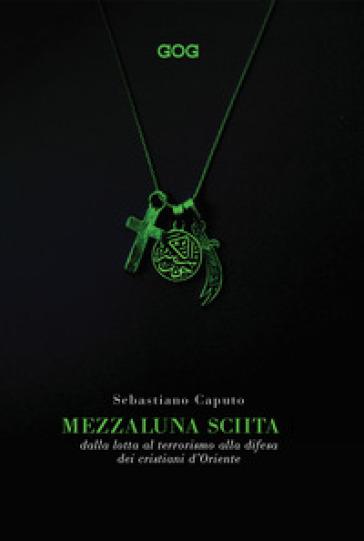 Mezzaluna sciita. Dalla lotta al terrorismo alla difesa dei cristiani d'Oriente - Sebastiano Caputo | Thecosgala.com