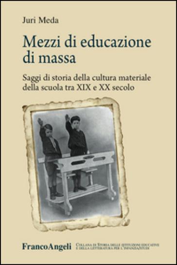 Mezzi di educazione di massa. Saggi di storia della cultura materiale della scuola tra XIX e XX secolo - Juri Meda pdf epub