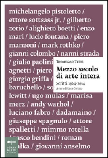 Mezzo secolo di arte intera. Scritti 1964-2014 - Tommaso Trini |