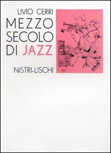 Mezzo secolo di jazz - Livio Cerri   Rochesterscifianimecon.com