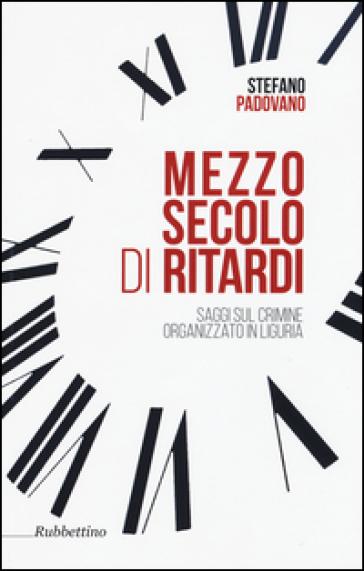 Mezzo secolo di ritardi. Saggi sul crimine organizzato in Liguria - Stefano Padovano  