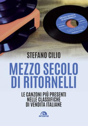 Mezzo secolo di ritornelli. Le canzoni più presenti nelle classifiche di vendita italiane - Stefano Cilio |