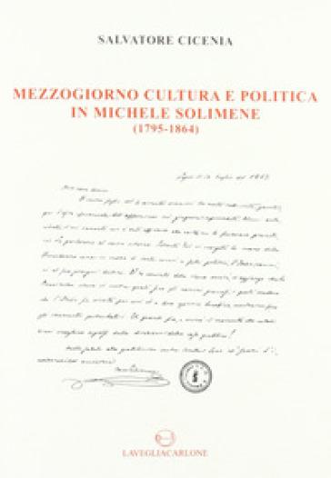 Mezzogiorno, cultura e politica in Michele Solimene (1795-1864) - Salvatore Cicenia |