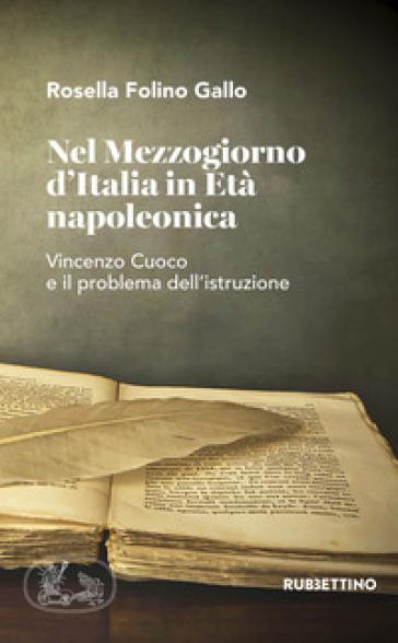 Nel Mezzogiorno d'Italia in età napoleonica. Vincenzo Cuoco e il problema dell'istruzione - Rossella Folino Gallo |