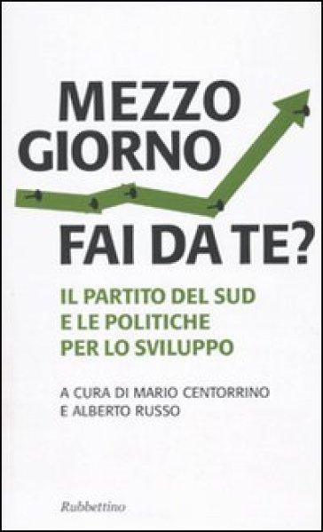 Mezzogiorno fai da te? Il partito del sud e le le politiche per lo sviluppo - Mario Centorrino |