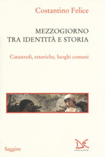 Mezzogiorno tra identità e storia. Catastrofi, retoriche, luoghi comuni - Costantino Felice   Rochesterscifianimecon.com