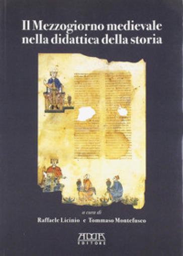 Il Mezzogiorno medievale nella didattica della storia - Raffaele Licinio |