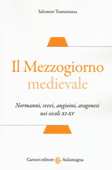 Il Mezzogiorno medievale. Normanni, svevi, angioini, aragonesi nei secoli XI-XV - Salvatore Tramontana |