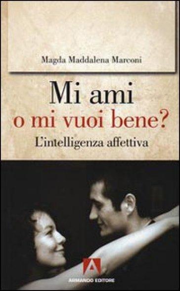 Mi ami o mi vuoi bene? L'intelligenza affettiva - Magda Maddalena Marconi |