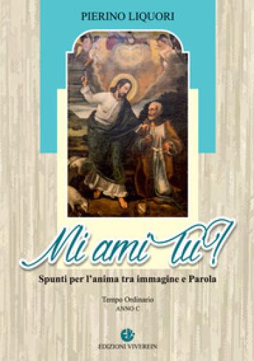 Mi ami tu? Spunti per l'anima tra immagine e Parola. Anno C. Ediz. illustrata - Pierino Liquori | Ericsfund.org