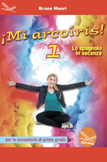 !Mi arcoiris! Lo spagnolo in vacanza. Per la Scuola media. 1. - Bruna Mauri | Thecosgala.com