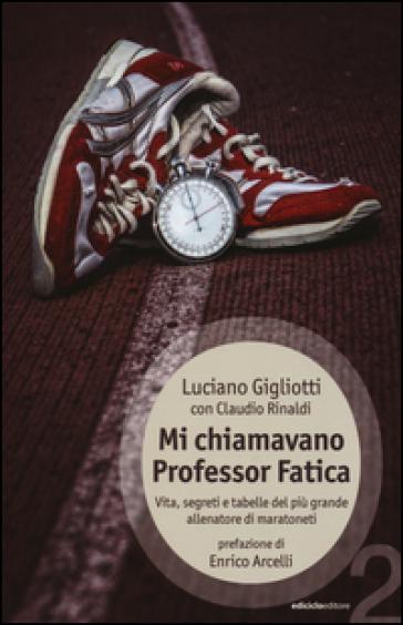 Mi chiamavano professor Fatica. Vita, segreti e tabelle del più grande allenatore di maratoneti - Luciano Gigliotti  