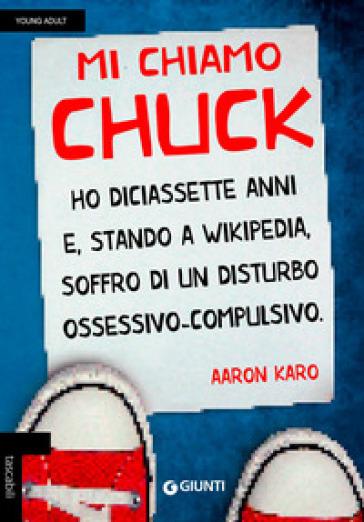 Mi chiamo Chuck. Ho diciassette anni. E, stando a Wikipedia, soffro di un disturbo ossessivo-compulsivo - Aaron Karo | Rochesterscifianimecon.com