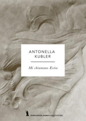 Mi chiamo Estia - Antonella Kubler |