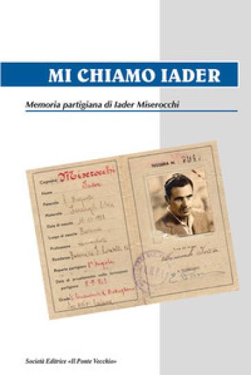 Mi chiamo Iader. Memoria partigiana di Iader Miserocchi - Iader Miserocchi |
