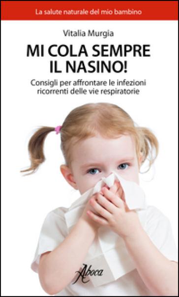 Mi cola sempre il nasino! Consigli per affrontare le infezioni ricorrenti delle vie respiratorie - Vitalia Murgia pdf epub