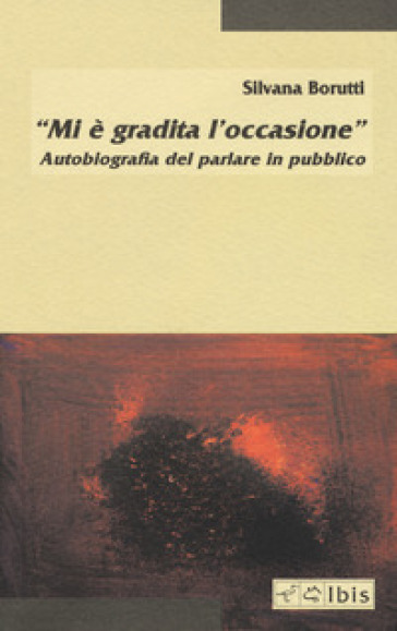 «Mi è gradita l'occasione». Autobiografia del parlare in pubblico - Silvana Borutti |