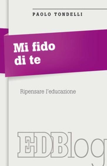 Mi fido di te. Ripensare l'educazione - Paolo Tondelli |