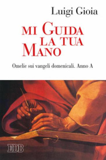 Mi guida la tua mano. Omelie sui Vangeli domenicali. Anno A - Luigi Gioia | Kritjur.org