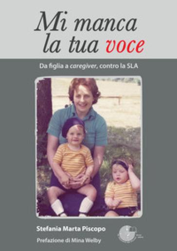Mi manca la tua voce. Da figlia a caregiver, contro la SLA - Stefania Piscopo  
