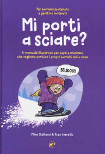 Mi porti a sciare? Il manuale illustrato per papà e mamma che vogliono portare i propri bambini sulla neve. Per bambini scatenati e genitori motivati - Mike Clelland |
