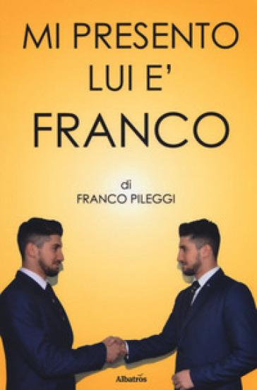 Mi presento. Lui è Franco - Franco Pileggi |