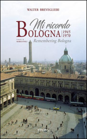 Mi ricordo Bologna 1945-1970. Ediz. illustrata - Walter Breveglieri | Rochesterscifianimecon.com