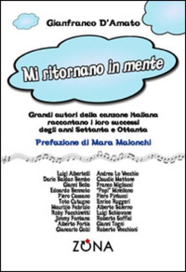Mi ritornano in mente. Grandi autori della canzone italiana raccontano i loro successi degli anni Settanta e Ottanta - Gianfranco D'amato | Jonathanterrington.com