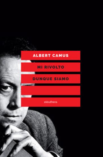 Mi rivolto dunque siamo. Scritti politici - Albert Camus |