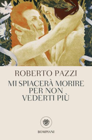 Mi spiacerà morire per non vederti più - Roberto Pazzi  