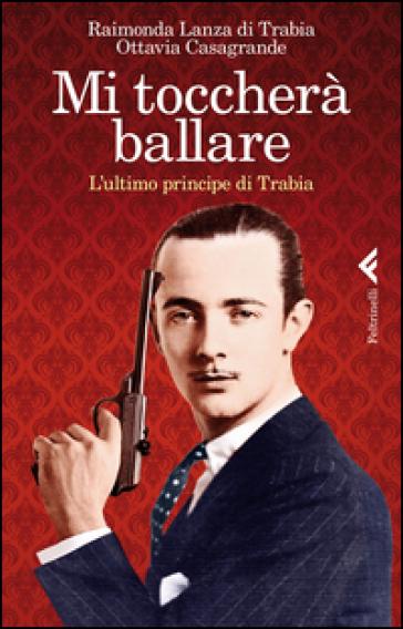 Mi toccherà ballare. L'ultimo principe di Trabia - Raimonda Lanza Di Trabia | Jonathanterrington.com