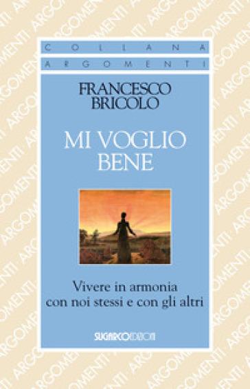 Mi voglio bene. Vivere in armonia con noi stessi e con gli altri - Francesco Bricolo |