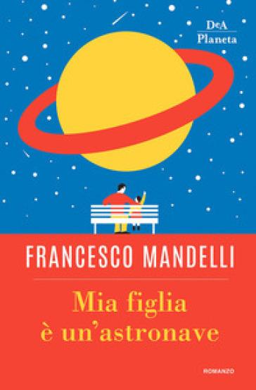 Mia figlia è un'astronave - Francesco Mandelli |