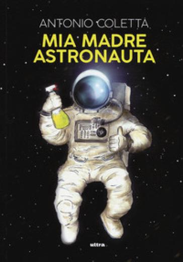 Mia madre astronauta - Antonio Coletta | Kritjur.org