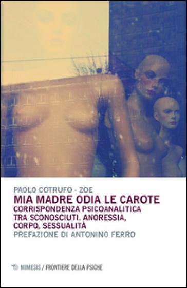 Mia madre odia le carote. Corrispondenza psicoanalitica tra sconosciuti. Anoressia, corpo, sessualità - Paolo Cotrufo pdf epub
