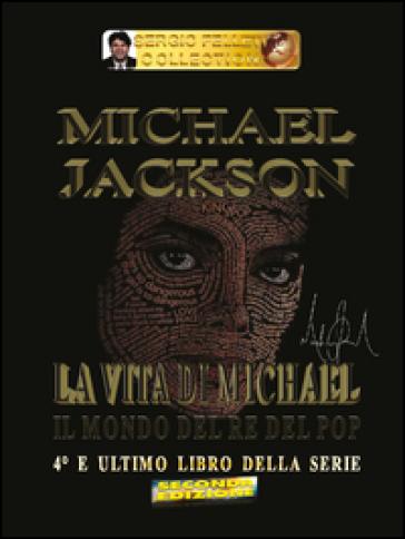 Michael Jackson. 4: La vita di Michael. Il mondo del re del pop - Sergio Felleti pdf epub