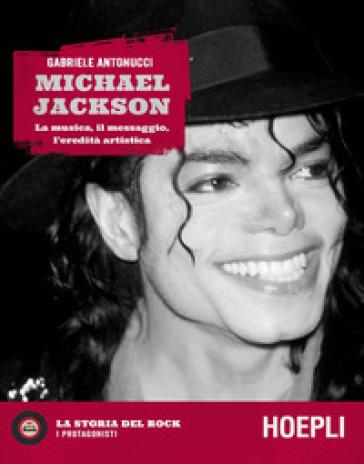 Michael Jackson. La musica, il messaggio, l'eredità artistica - Gabriele Antonucci |