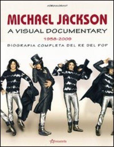 Michael Jackson. A visual documentary 1958-2009. Biografia completa del re del pop - Adrian Grant |