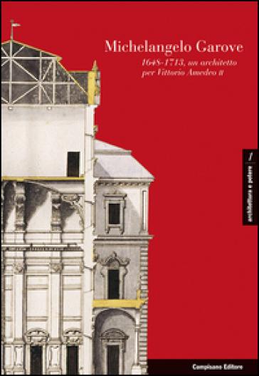 Michelangelo Garove. (1648-1713), un architetto per Vittorio Amedeo II Ediz. italiana, francese e spagnola - P. Cornaglia |